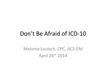 Don't Be Afraid of ICD-10 Melonie Loutsch, CPC, ACS-EM April 26 th 2014.