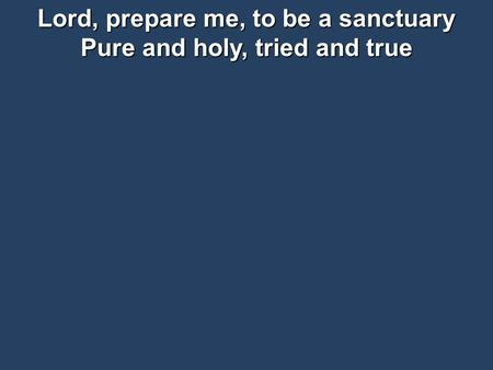Lord, prepare me, to be a sanctuary Pure and holy, tried and true.