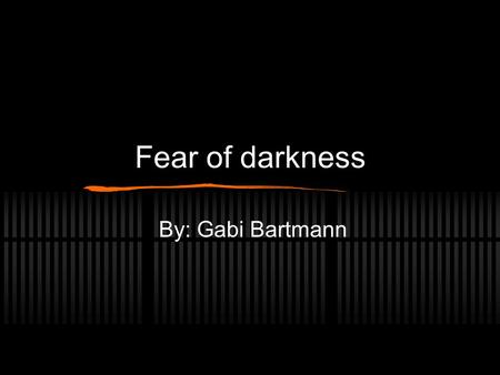 Fear of darkness By: Gabi Bartmann. What is a fear? What is a fear? A strong unpleasant feeling caused by being aware of danger, or expecting something.