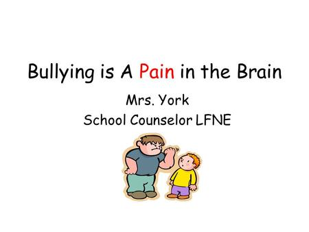 Bullying is A Pain in the Brain Mrs. York School Counselor LFNE.