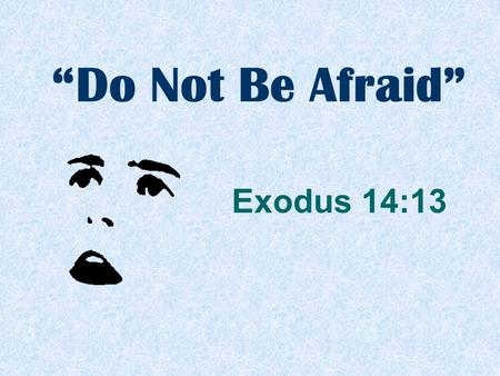 """Do Not Be Afraid"" Exodus 14:13. ""And Moses said to the people, 'Do not be afraid. Stand still, and see the salvation of the LORD, which He will accomplish."