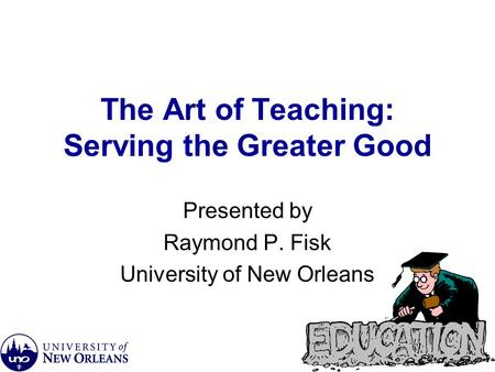 The Art of Teaching: Serving the Greater Good Presented by Raymond P. Fisk University of New Orleans.