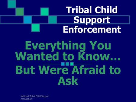 National Tribal Child Support Association Tribal Child Support Enforcement Everything You Wanted to Know… But Were Afraid to Ask.