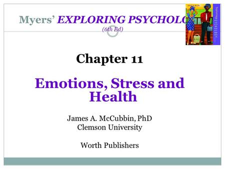 Myers' EXPLORING PSYCHOLOGY (6th Ed) Chapter 11 Emotions, Stress and Health James A. McCubbin, PhD Clemson University Worth Publishers.