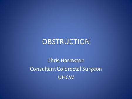 OBSTRUCTION Chris Harmston Consultant Colorectal Surgeon UHCW.