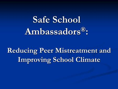 Reducing Peer Mistreatment and Improving School Climate Safe School Ambassadors ® :
