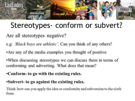 Stereotypes- conform or subvert? Are all stereotypes negative? e.g: 'Black boys are athletic'. Can you think of any others? Are any of the media examples.