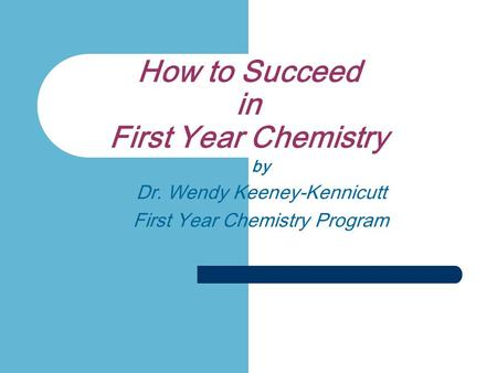 How to Succeed in First Year Chemistry by Dr. Wendy Keeney-Kennicutt First Year Chemistry Program.