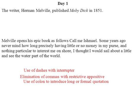 Day 1 Elimination of commas with restrictive appositive Use of colon to introduce long or formal quotation Use of dashes with interrupter The writer, Herman.