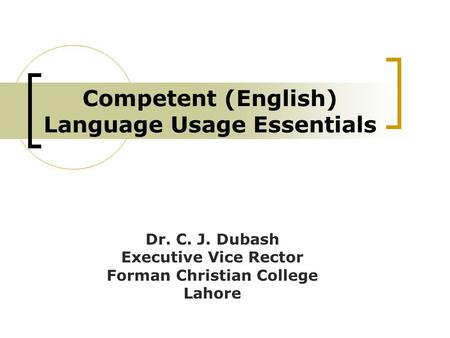 Competent (English) Language Usage Essentials Dr. C. J. Dubash Executive Vice Rector Forman Christian College Lahore.