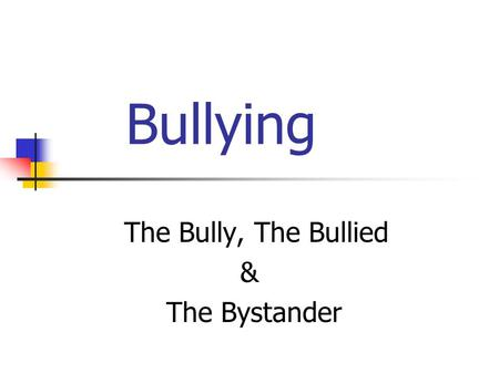 Bullying The Bully, The Bullied & The Bystander. Definition of Bullying Conscious, willful & deliberate hostile activity intended to harm, induce fear.