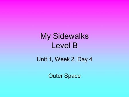My Sidewalks Level B Unit 1, Week 2, Day 4 Outer Space.
