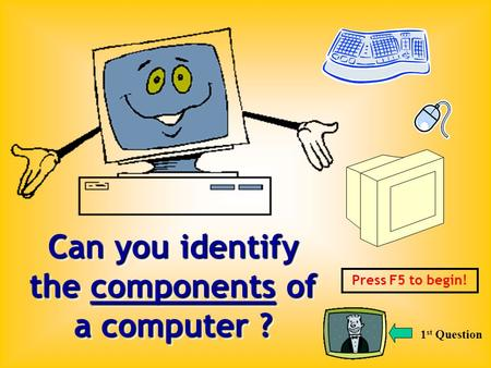 Can you identify the components of a computer ? Press F5 to begin! 1 st Question.