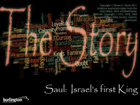 Saul: Israel's first King Copyright © Simon G. Harris 2011 Scripture quotations taken from the HOLY BIBLE, NEW INTERNATIONAL VERSION. Copyright © 1973,