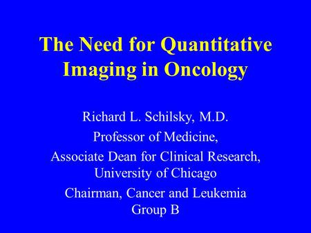 The Need for Quantitative Imaging in Oncology Richard L. Schilsky, M.D. Professor of Medicine, Associate Dean for Clinical Research, University of Chicago.