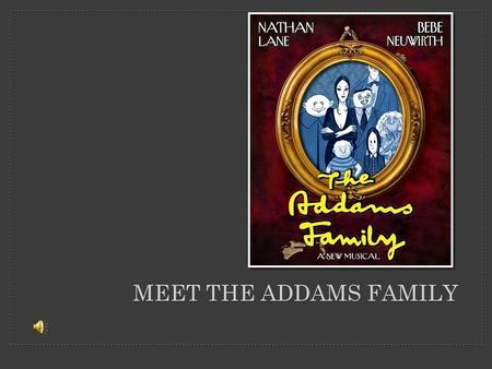MEET THE ADDAMS FAMILY. …there lived in a very big, old house a family called the Addams Family…