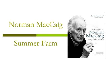 Norman MacCaig Summer Farm. The Author  Norman MacCaig was born in Edinburgh, the capital city of Scotland, in 1910  He spent much of his life in this.