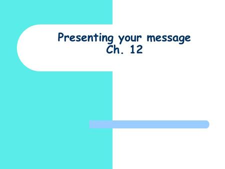 Presenting your message Ch. 12