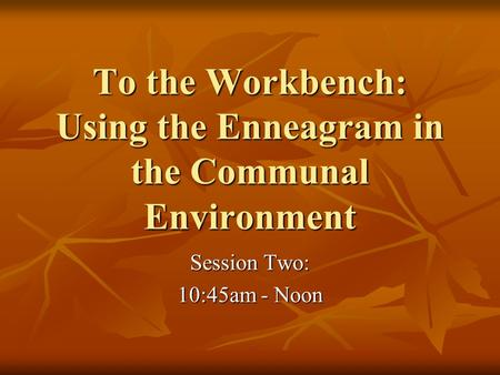 To the Workbench: Using the Enneagram in the Communal Environment Session Two: 10:45am - Noon.