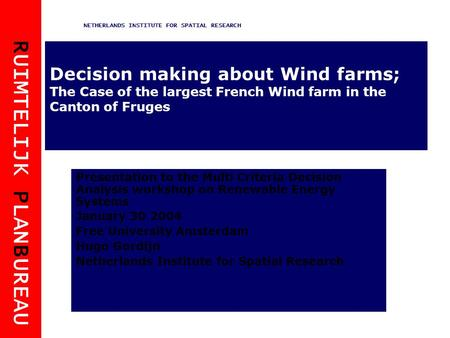 R UIMTELIJK P LAN B UREAU NETHERLANDS INSTITUTE FOR SPATIAL RESEARCH Decision making about Wind farms; The Case of the largest French Wind farm in the.