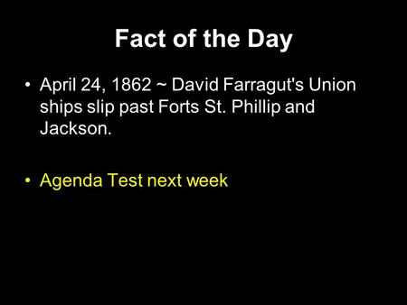 Fact of the Day April 24, 1862 ~ David Farragut's Union ships slip past Forts St. Phillip and Jackson. Agenda Test next week.