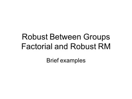 Robust Between Groups Factorial and Robust RM Brief examples.