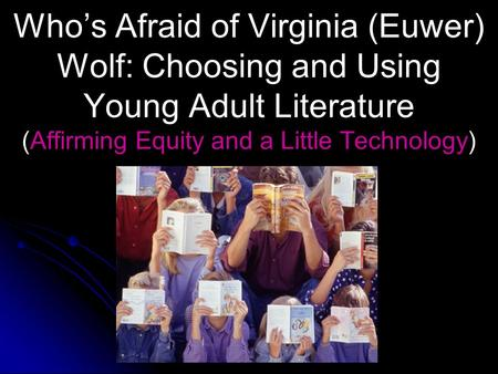 Who's Afraid <strong>of</strong> Virginia (Euwer) Wolf: Choosing and Using Young Adult <strong>Literature</strong> (Affirming Equity and a Little Technology)