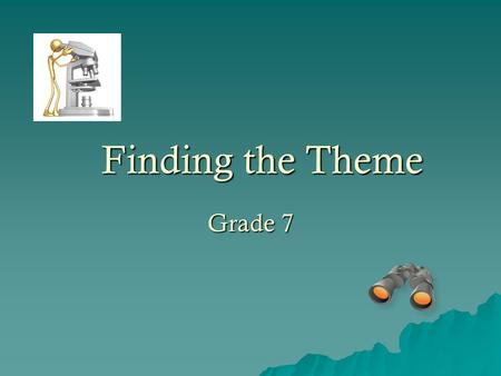 Finding the Theme Grade 7. What is the Theme?  Theme = what the writer wants the reader to remember the most.  The theme is the underlying idea or message,