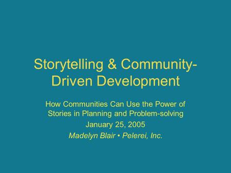 Storytelling & Community- Driven Development How Communities Can Use the Power of Stories in Planning and Problem-solving January 25, 2005 Madelyn Blair.