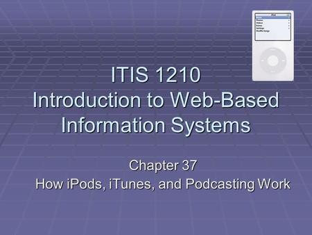 ITIS 1210 Introduction to Web-Based Information Systems Chapter 37 How iPods, iTunes, and Podcasting Work.