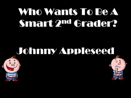 Who Wants To Be A Smart 2 nd Grader? Johnny Appleseed.