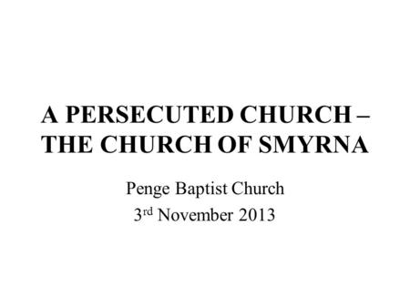 A PERSECUTED CHURCH – THE CHURCH OF SMYRNA Penge Baptist Church 3 rd November 2013.
