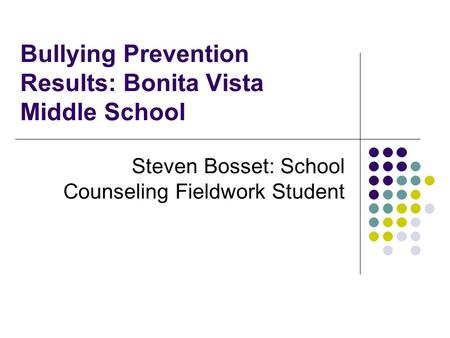 Bullying Prevention Results: Bonita Vista Middle School Steven Bosset: School Counseling Fieldwork Student.