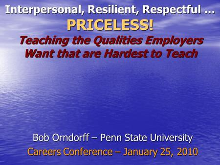 Interpersonal, Resilient, Respectful … PRICELESS! Teaching the Qualities Employers Want that are Hardest to Teach Bob Orndorff – Penn <strong>State</strong> <strong>University</strong>.