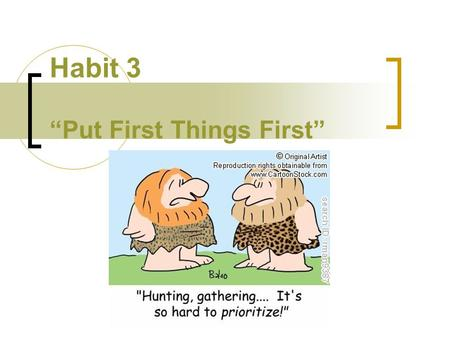 "Habit 3 ""Put First Things First"". Review Habit 1 –""Be Proactive"" ""You are the driver, not the passenger"" Habit 2 -""Begin with the End in Mind"" ""Decide."