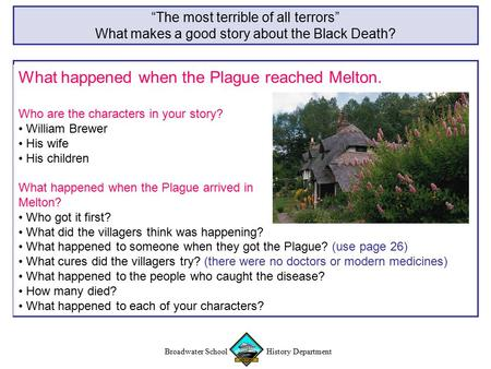 "Broadwater School History Department ""The most terrible of all terrors"" What makes a good story about the Black Death? What happened when the Plague reached."