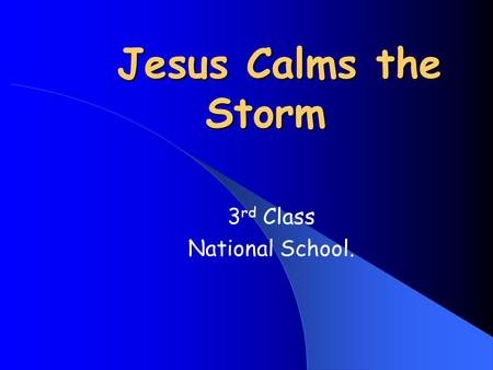 Jesus Calms the Storm 3 rd Class National School..