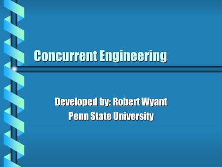 Concurrent Engineering Developed by: Robert Wyant Penn State University.