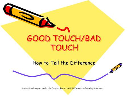 GOOD TOUCH/BAD TOUCH How to Tell the Difference Developed and designed by Mary Jo Sampson, Revised by BISD Elementary Counseling Department.