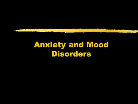 Anxiety and Mood Disorders. Anxiety Disorders zPrimary disturbance is distressing, persistent anxiety or maladaptive behaviors that reduce anxiety zAnxiety.
