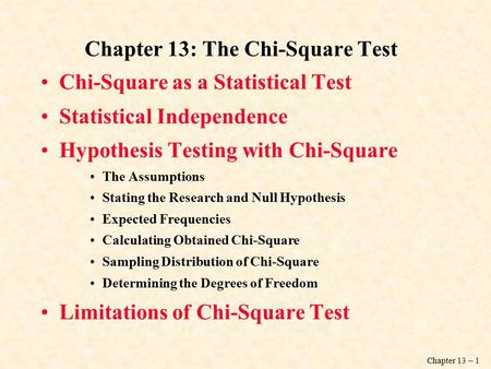 Chapter 13 – 1 Chapter 13: The Chi-Square Test Chi-Square as a Statistical Test Statistical Independence Hypothesis Testing with Chi-Square The Assumptions.