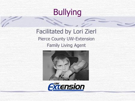 Bullying Facilitated by Lori Zierl Pierce County UW-Extension Family Living Agent.