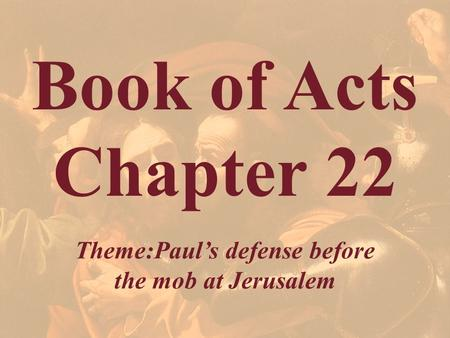 Book of Acts Chapter 22 Theme:Paul's defense before the mob at Jerusalem.