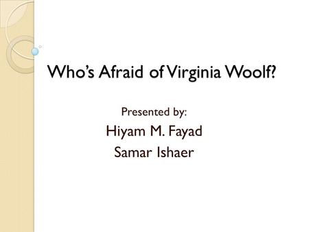 Who's Afraid of Virginia Woolf? Presented by: Hiyam M. Fayad Samar Ishaer.