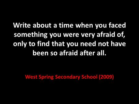 Write about a time when you faced something you were very afraid of, only to find that you need not have been so afraid after all. West Spring Secondary.