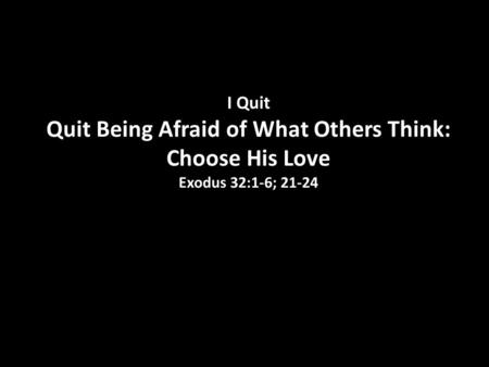 I Quit Quit Being Afraid of What Others Think: Choose His Love Exodus 32:1-6; 21-24.