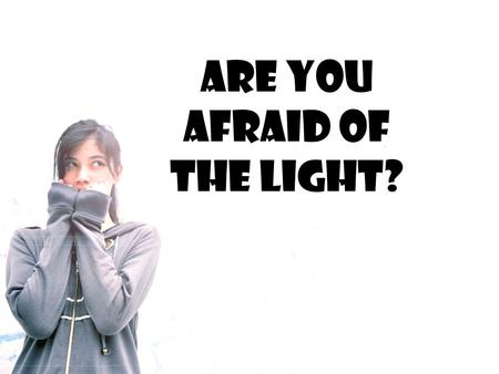 Are You Afraid of the Light?. We can understand why some children are afraid of the dark. They are fearful because they can't see what is there.