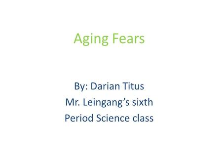 Aging Fears By: Darian Titus Mr. Leingang's sixth Period Science class.