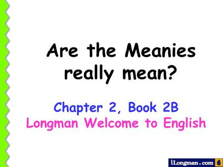 Are the Meanies really mean? Chapter 2, Book 2B Longman Welcome to English.