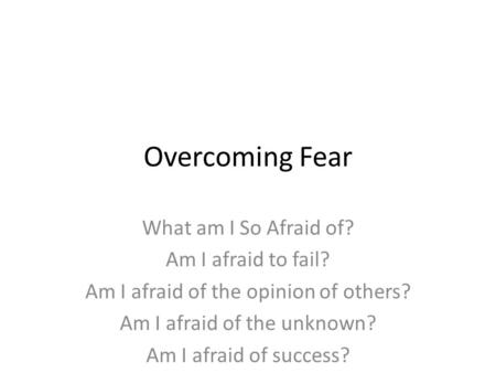 Overcoming Fear What am I So Afraid of? Am I afraid to fail?